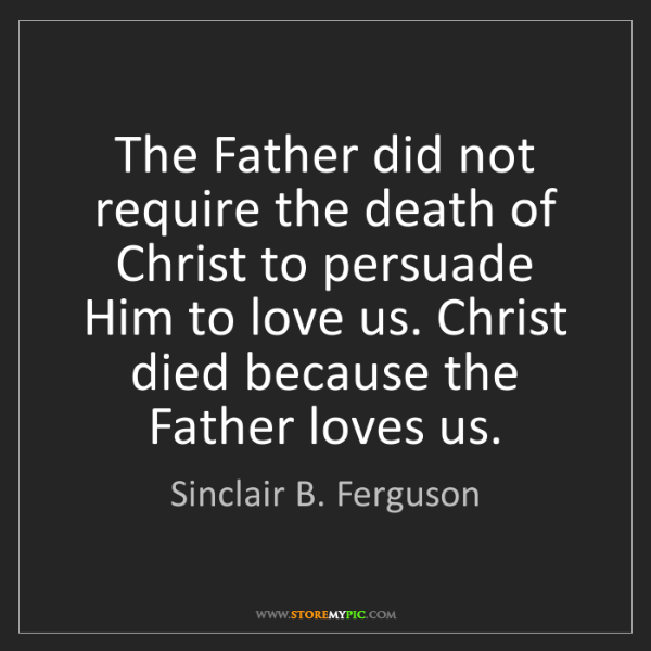 Sinclair B. Ferguson: The Father did not require the death of Christ to persuade...