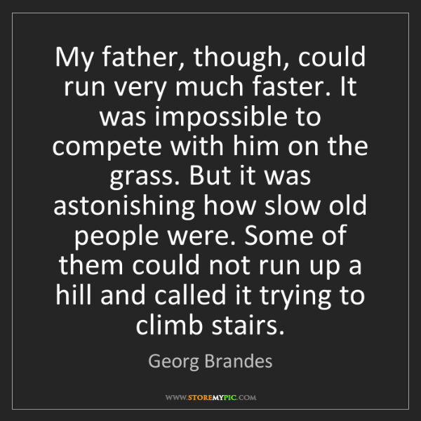 Georg Brandes: My father, though, could run very much faster. It was...