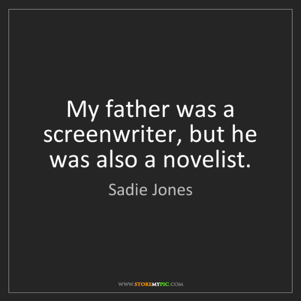 Sadie Jones: My father was a screenwriter, but he was also a novelist.