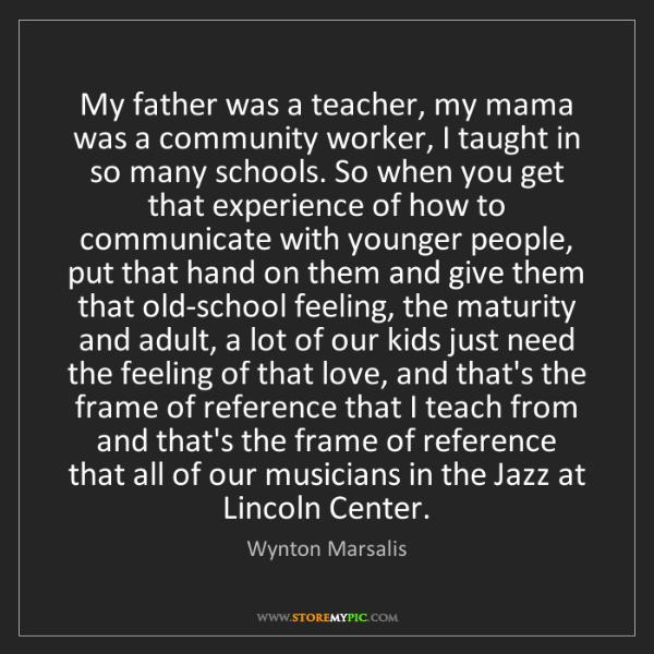 Wynton Marsalis: My father was a teacher, my mama was a community worker,...