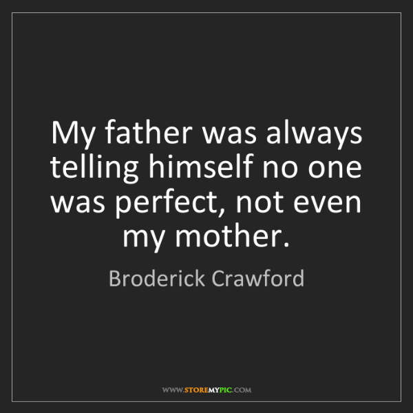Broderick Crawford: My father was always telling himself no one was perfect,...