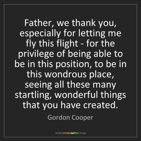 Gordon Cooper: Father, we thank you, especially for letting me fly this...
