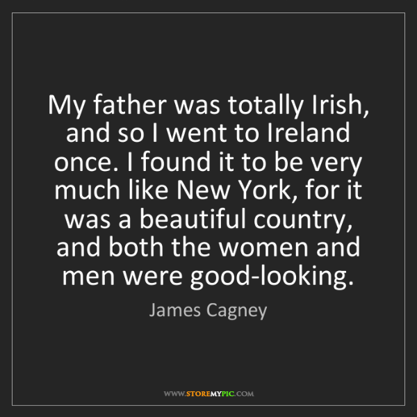 James Cagney: My father was totally Irish, and so I went to Ireland...