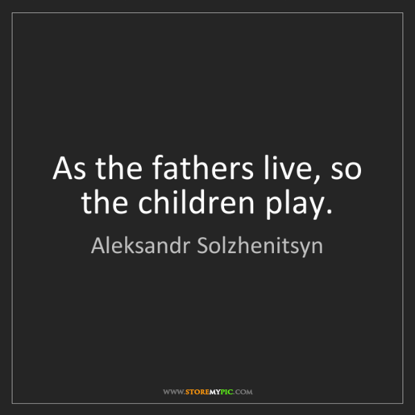 Aleksandr Solzhenitsyn: As the fathers live, so the children play.