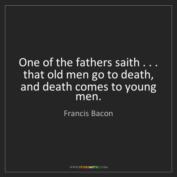 Francis Bacon: One of the fathers saith . . . that old men go to death,...