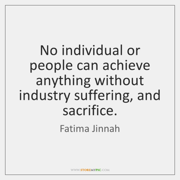 No individual or people can achieve anything without industry suffering, and sacrifice.