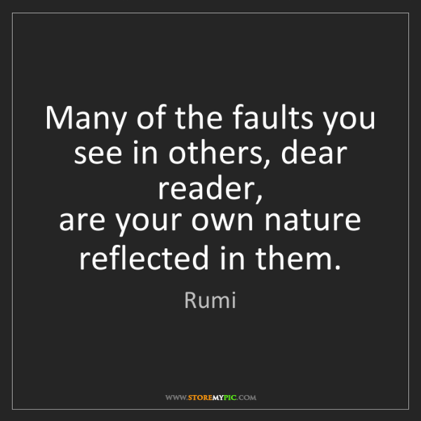 Rumi: Many of the faults you see in others, dear reader,  ...