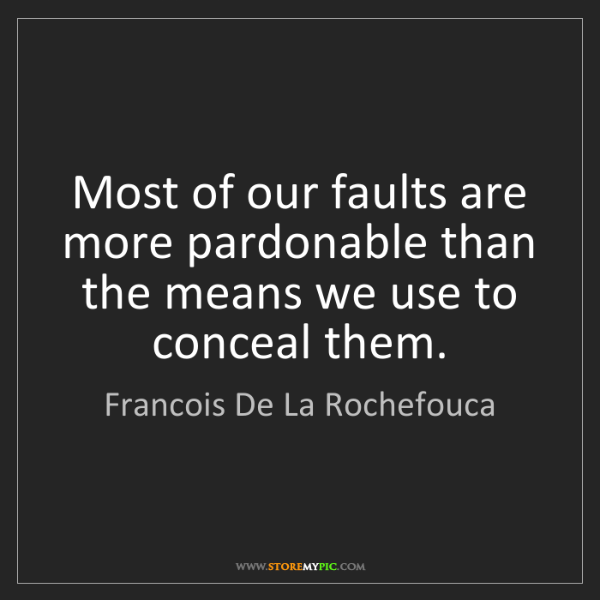 Francois De La Rochefouca: Most of our faults are more pardonable than the means...