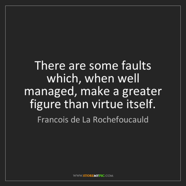 Francois de La Rochefoucauld: There are some faults which, when well managed, make...