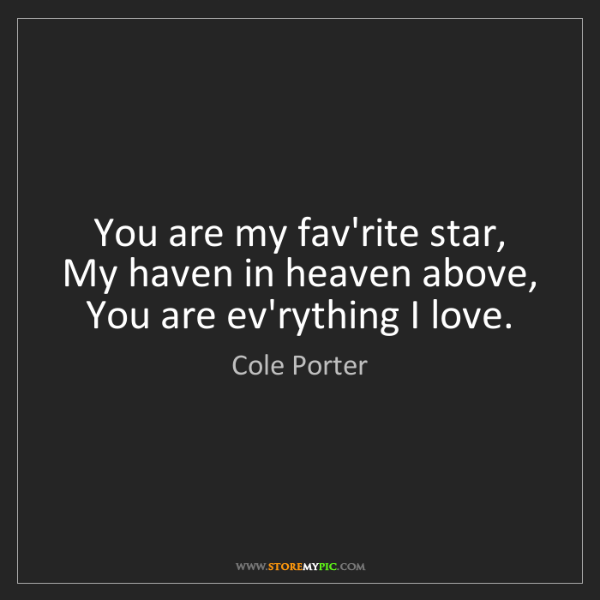 Cole Porter: You are my fav'rite star,   My haven in heaven above,...