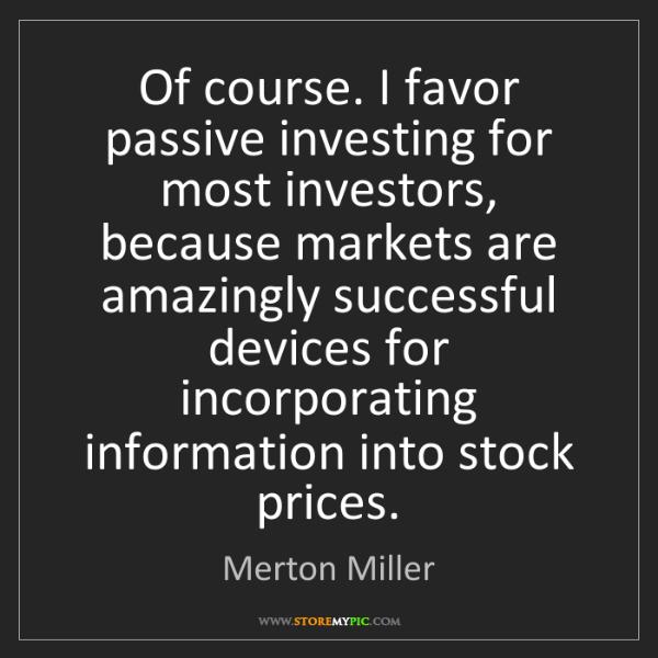 Merton Miller: Of course. I favor passive investing for most investors,...