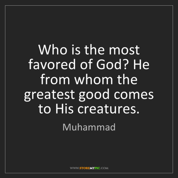 Muhammad: Who is the most favored of God? He from whom the greatest...