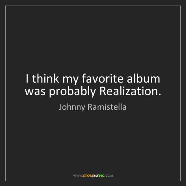 Johnny Ramistella: I think my favorite album was probably Realization.