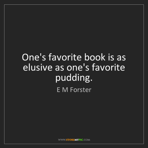 E M Forster: One's favorite book is as elusive as one's favorite pudding.