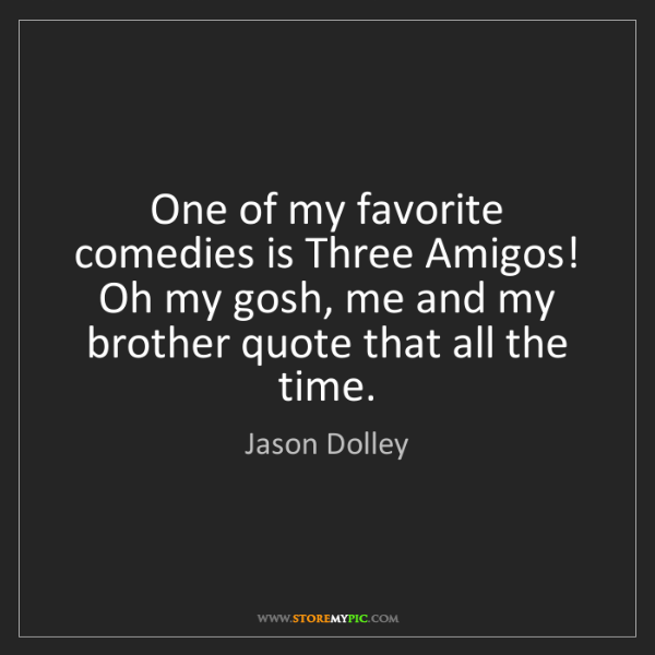Jason Dolley: One of my favorite comedies is Three Amigos! Oh my gosh,...