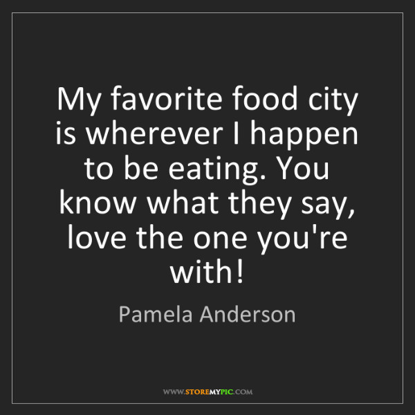Pamela Anderson: My favorite food city is wherever I happen to be eating....