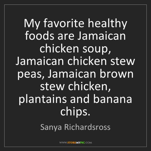 Sanya Richardsross: My favorite healthy foods are Jamaican chicken soup,...