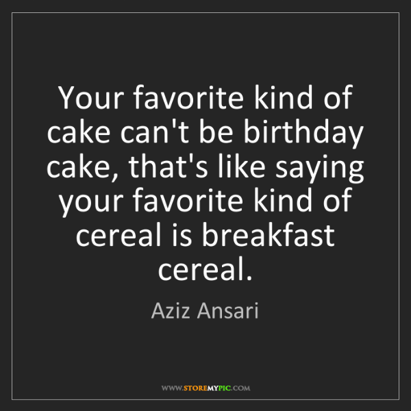 Aziz Ansari: Your favorite kind of cake can't be birthday cake, that's...