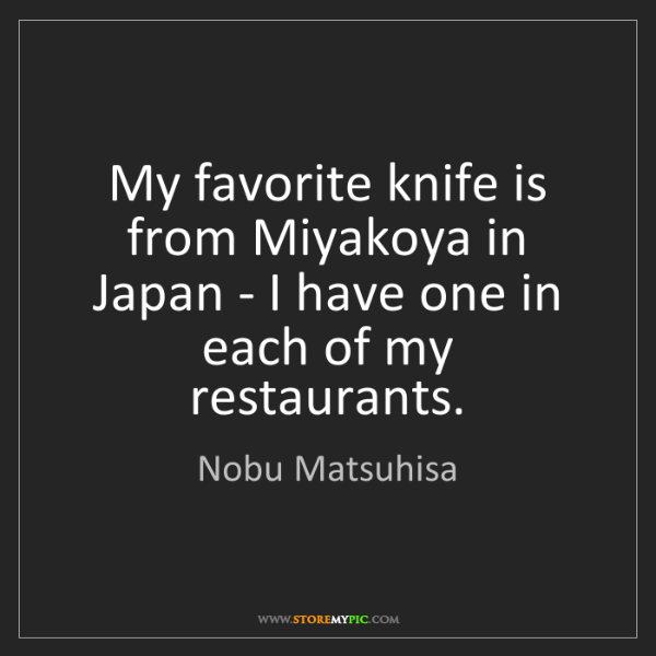Nobu Matsuhisa: My favorite knife is from Miyakoya in Japan - I have...