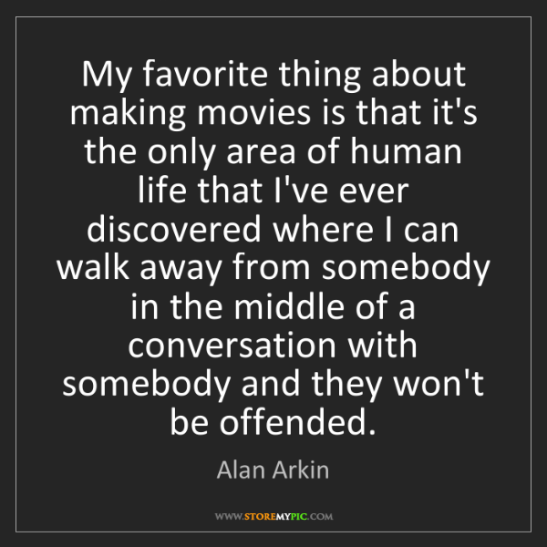 Alan Arkin: My favorite thing about making movies is that it's the...