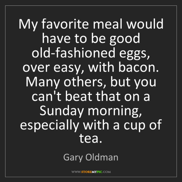 Gary Oldman: My favorite meal would have to be good old-fashioned...