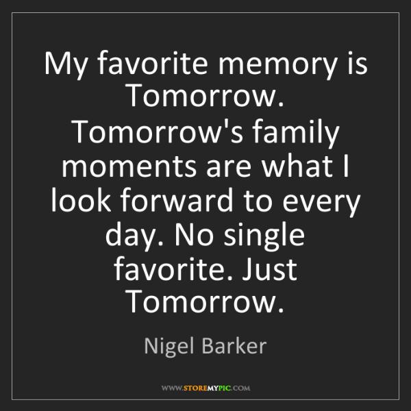 Nigel Barker: My favorite memory is Tomorrow. Tomorrow's family moments...