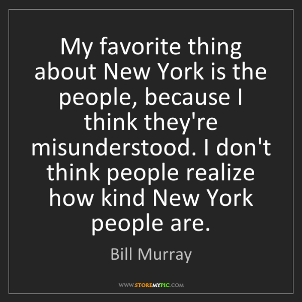 Bill Murray: My favorite thing about New York is the people, because...