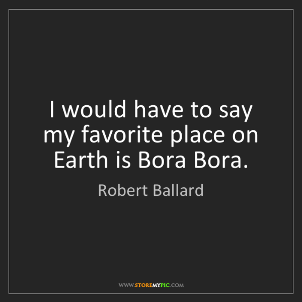 Robert Ballard: I would have to say my favorite place on Earth is Bora...