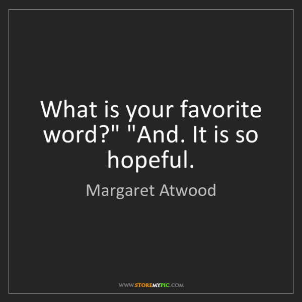 "Margaret Atwood: What is your favorite word?"" ""And. It is so hopeful."