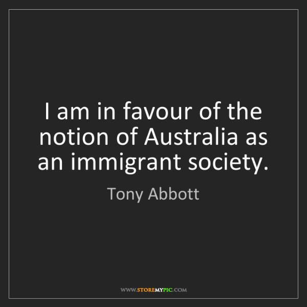 Tony Abbott: I am in favour of the notion of Australia as an immigrant...