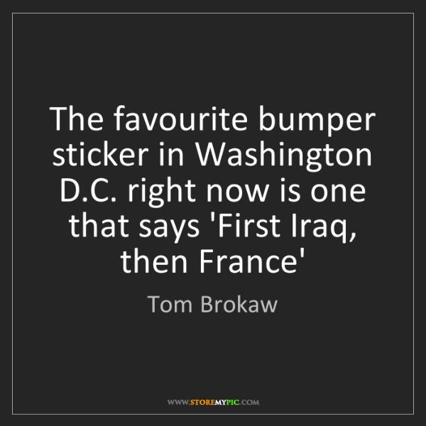 Tom Brokaw: The favourite bumper sticker in Washington D.C. right...