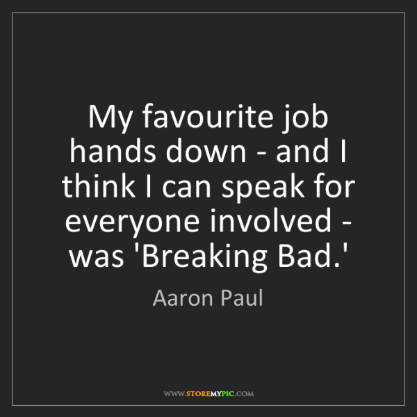 Aaron Paul: My favourite job hands down - and I think I can speak...