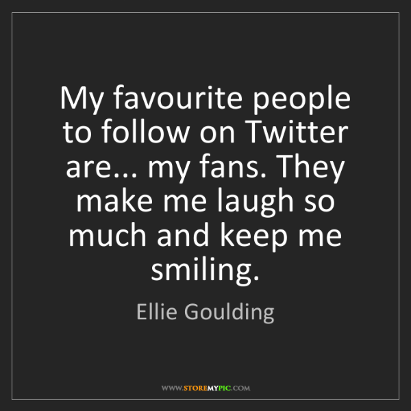 Ellie Goulding: My favourite people to follow on Twitter are... my fans....