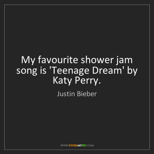 Justin Bieber: My favourite shower jam song is 'Teenage Dream' by Katy...
