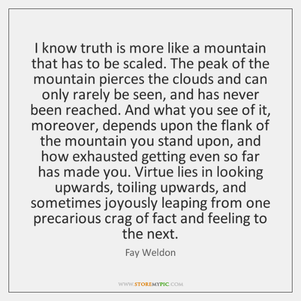 I know truth is more like a mountain that has to be ...