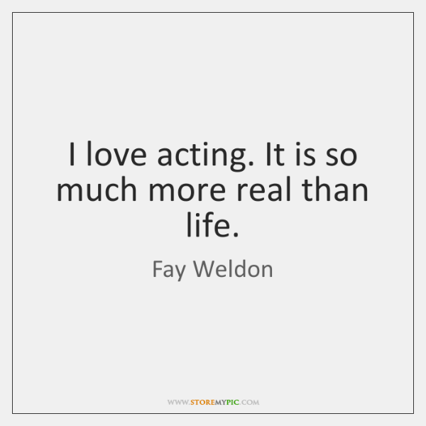 I love acting. It is so much more real than life.