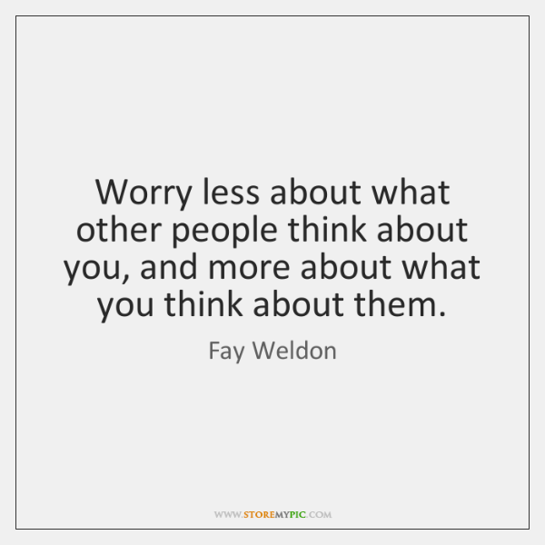 Worry less about what other people think about you, and more about ...
