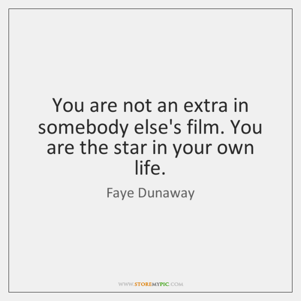 You are not an extra in somebody else's film. You are the ...