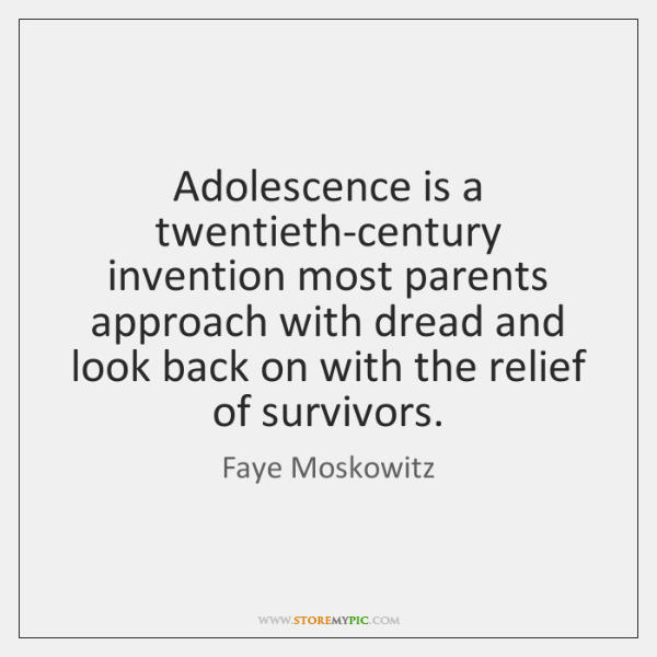 Adolescence is a twentieth-century invention most parents approach with dread and look ...