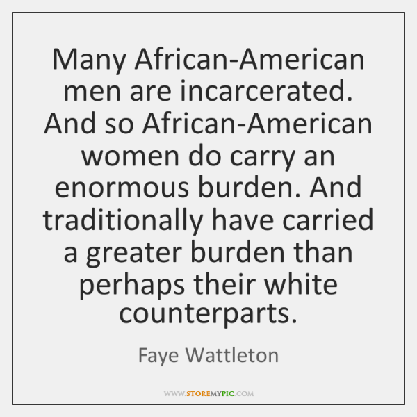 Many African-American men are incarcerated. And so African-American women do carry an ...