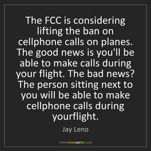 Jay Leno: The FCC is considering lifting the ban on cellphone calls...