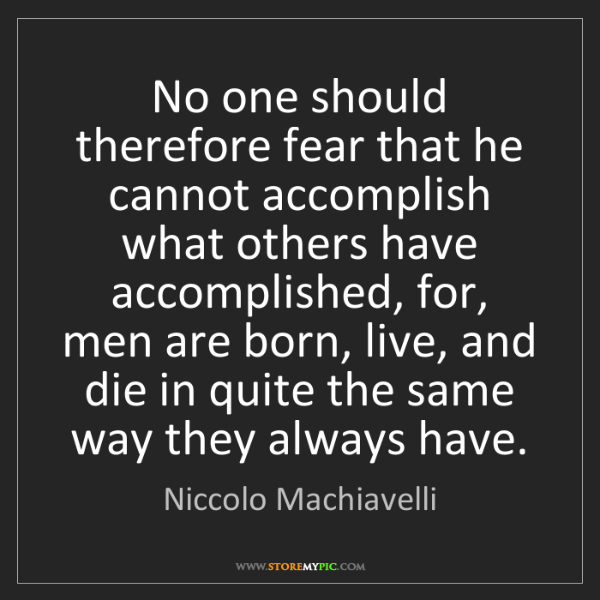 Niccolo Machiavelli: No one should therefore fear that he cannot accomplish...