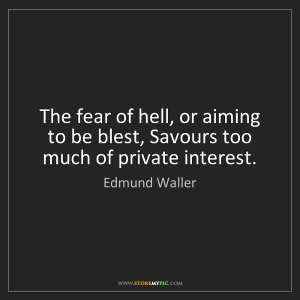Edmund Waller: The fear of hell, or aiming to be blest, Savours too...