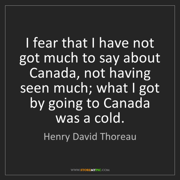 Henry David Thoreau: I fear that I have not got much to say about Canada,...