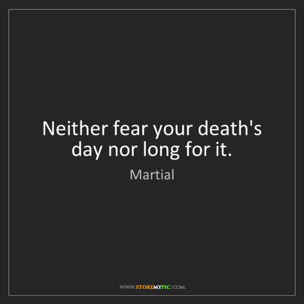 Martial: Neither fear your death's day nor long for it.