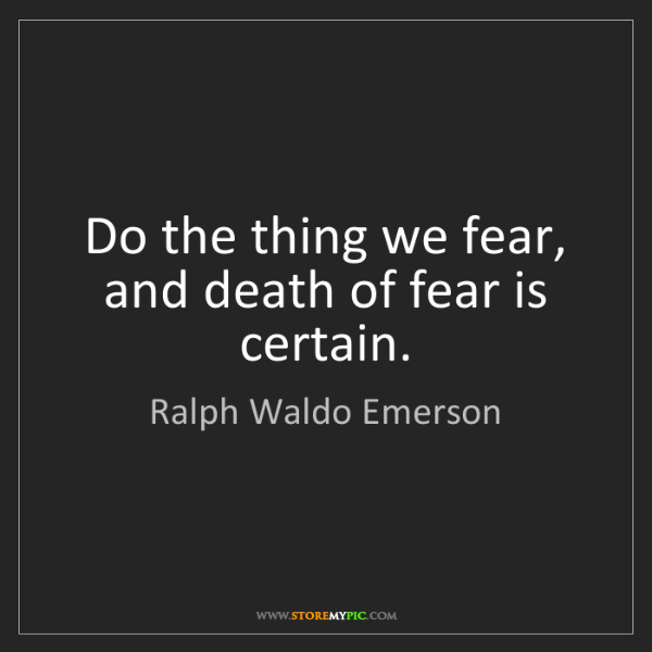 Ralph Waldo Emerson: Do the thing we fear, and death of fear is certain.