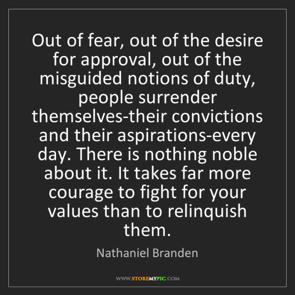 Nathaniel Branden: Out of fear, out of the desire for approval, out of the...