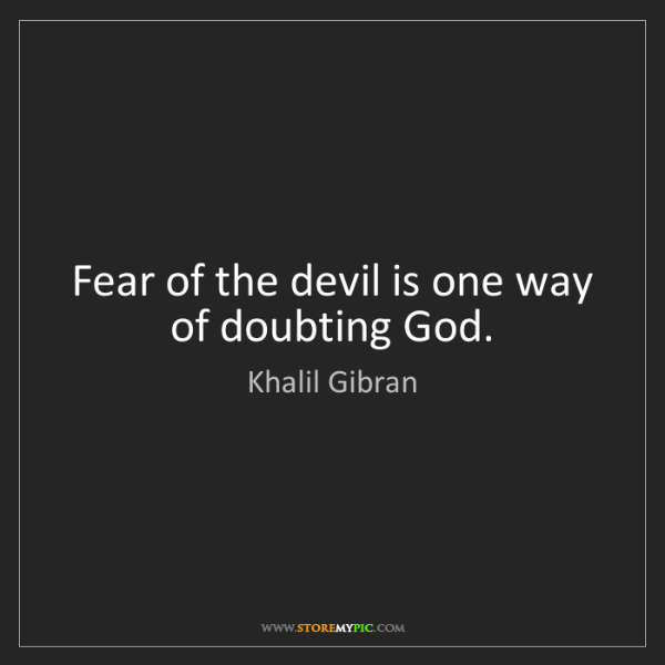 Khalil Gibran: Fear of the devil is one way of doubting God.
