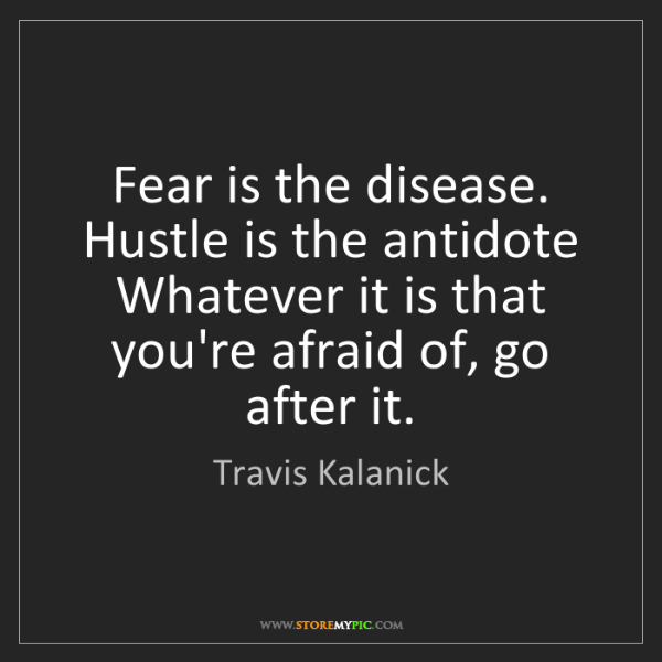 Travis Kalanick: Fear is the disease. Hustle is the antidote Whatever...