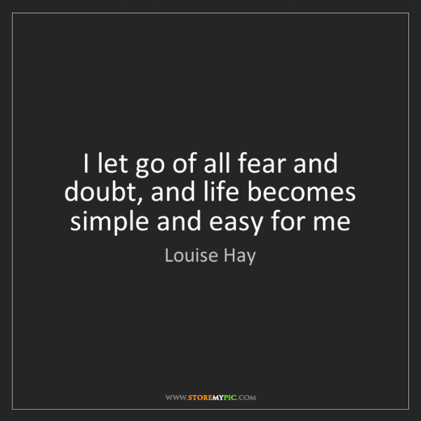 Louise Hay: I let go of all fear and doubt, and life becomes simple...